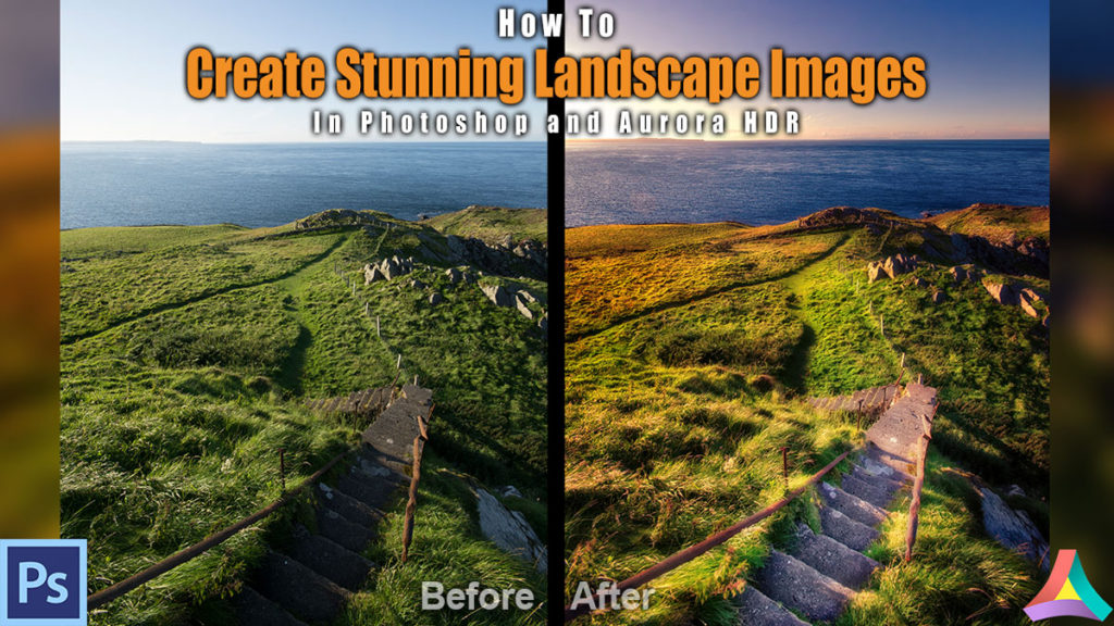 How To Create Stunning Landscape Images In Photoshop And Aurora HDR 2018 | Example: Irish Stairs