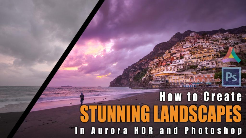 How to Create STUNNING LANDSCAPES in Aurora HDR and Photoshop - Example: Positanos Miracle Sunset